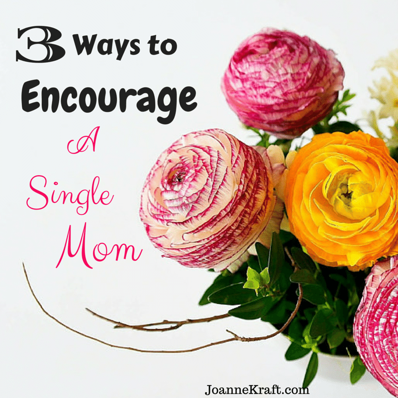 3 Ways to Encourage a Single Mom JoanneKraft.com