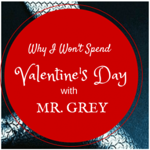 Why I'm NOT Spending Valentine's Day With Mr. Grey